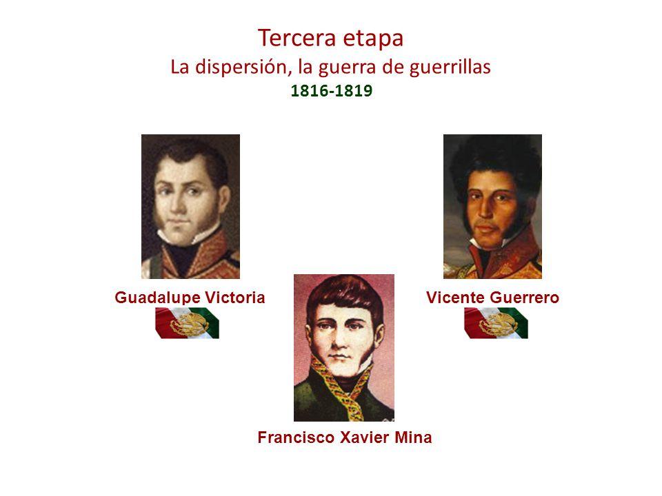 Tercera etapa La dispersión, la guerra de guerrillas 1816-1819 Guadalupe VictoriaVicente Guerrero Francisco Xavier Mina
