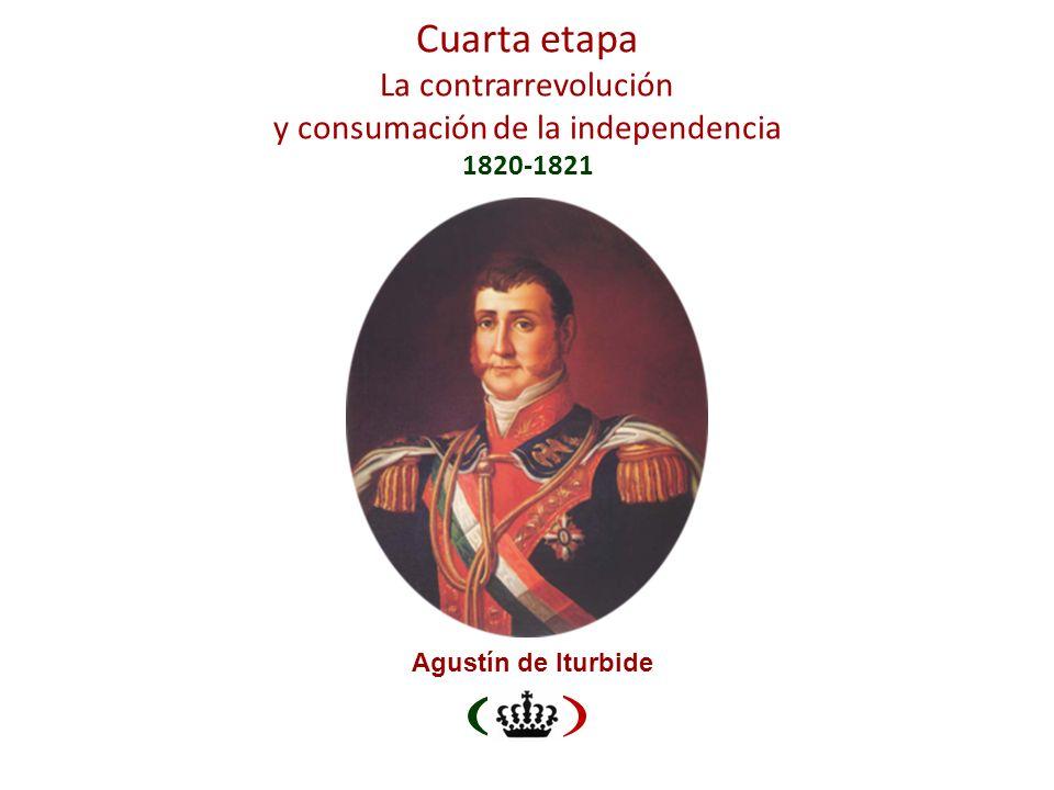 Cuarta etapa La contrarrevolución y consumación de la independencia 1820-1821 Agustín de Iturbide