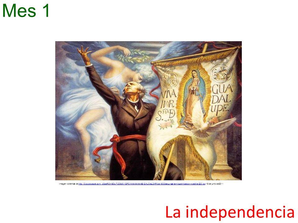 La independencia Mes 1 Imagen obtenida de http://3.bp.blogspot.com/_d0paRO-h6Og/TJD5dW1QP8I/AAAAAAAABIQ/hLOlaU2KfKg/s1600/secundaria-miguel-hidalgo-y-