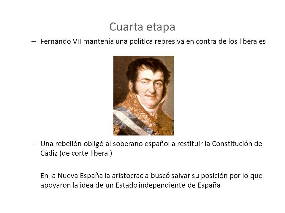 Cuarta etapa – Fernando VII mantenía una política represiva en contra de los liberales – Una rebelión obligó al soberano español a restituir la Consti