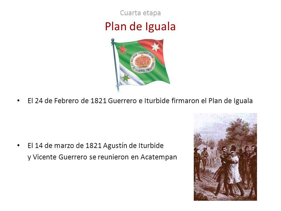 Cuarta etapa Plan de Iguala El 24 de Febrero de 1821 Guerrero e Iturbide firmaron el Plan de Iguala El 14 de marzo de 1821 Agustín de Iturbide y Vicen