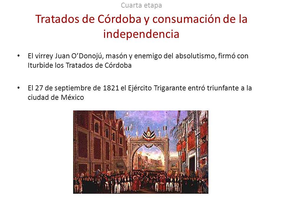 Cuarta etapa Tratados de Córdoba y consumación de la independencia El virrey Juan ODonojú, masón y enemigo del absolutismo, firmó con Iturbide los Tra