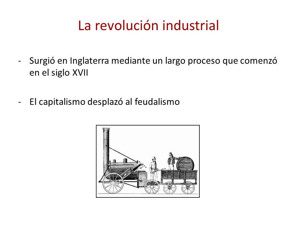 La revolución industrial -Surgió en Inglaterra mediante un largo proceso que comenzó en el siglo XVII -El capitalismo desplazó al feudalismo