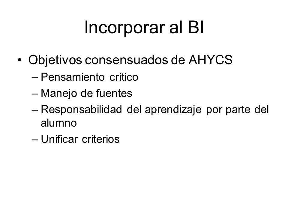 Incorporar al BI Objetivos consensuados de AHYCS –Pensamiento crítico –Manejo de fuentes –Responsabilidad del aprendizaje por parte del alumno –Unific