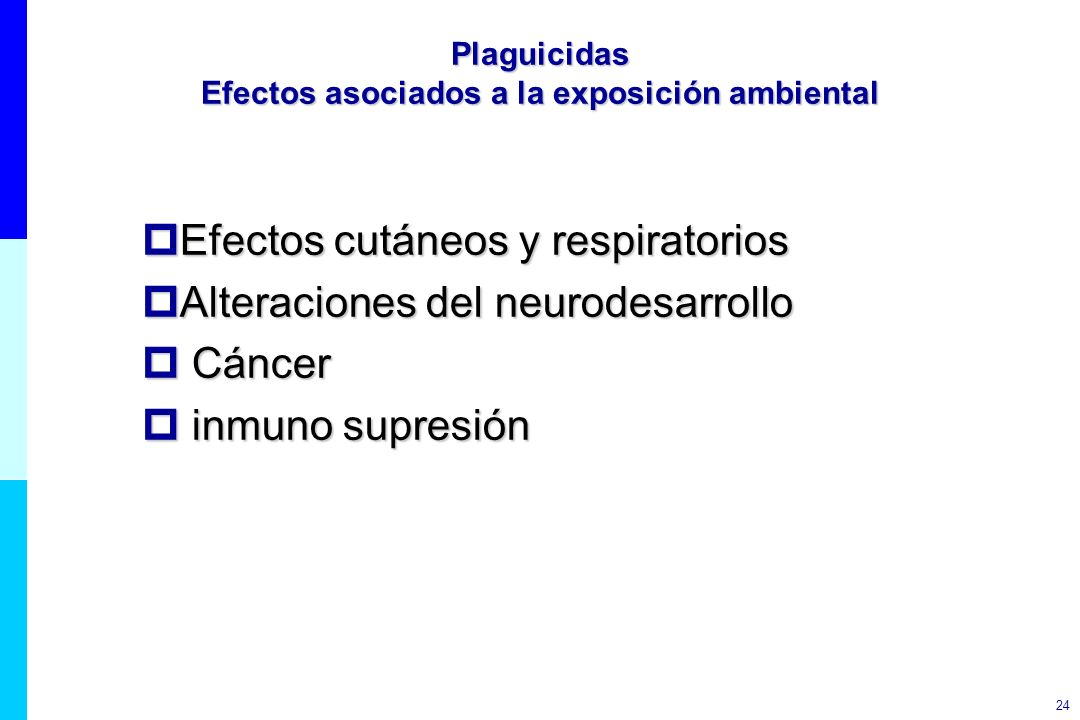 24 Plaguicidas Efectos asociados a la exposición ambiental Efectos cutáneos y respiratorios Efectos cutáneos y respiratorios Alteraciones del neurodes