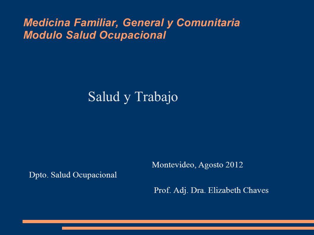 Medicina Familiar, General y Comunitaria Modulo Salud Ocupacional Salud y Trabajo Montevideo, Agosto 2012 Dpto. Salud Ocupacional Prof. Adj. Dra. Eliz