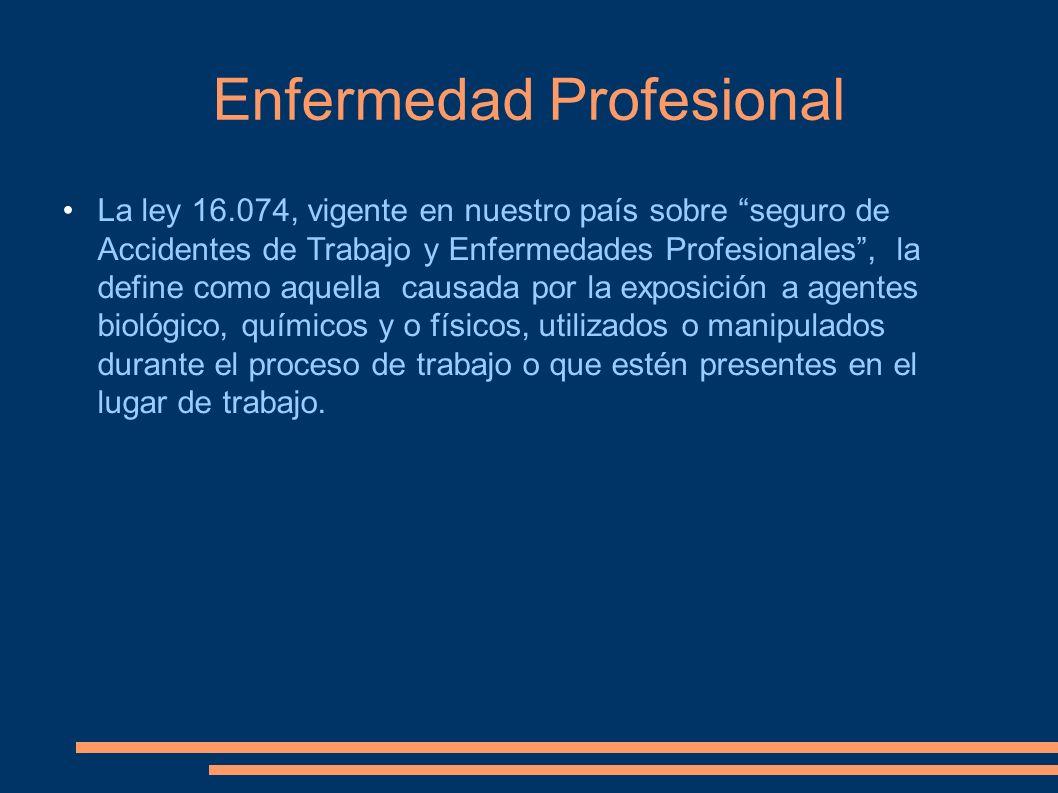 Enfermedad Profesional La ley 16.074, vigente en nuestro país sobre seguro de Accidentes de Trabajo y Enfermedades Profesionales, la define como aquel