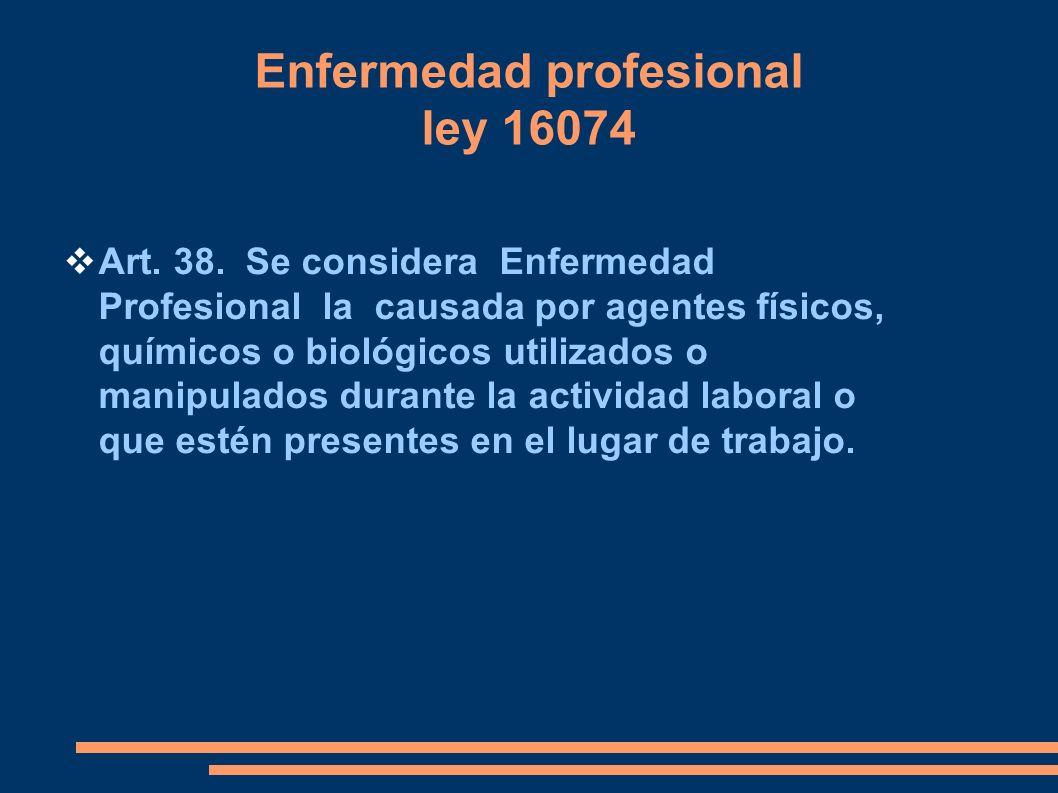 Enfermedad profesional ley 16074 Art. 38. Se considera Enfermedad Profesional la causada por agentes físicos, químicos o biológicos utilizados o manip