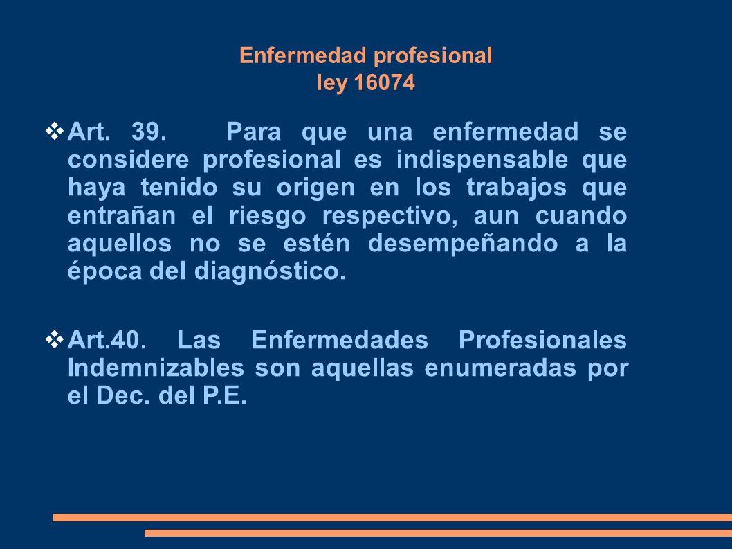 Enfermedad profesional ley 16074 Art. 39. Para que una enfermedad se considere profesional es indispensable que haya tenido su origen en los trabajos