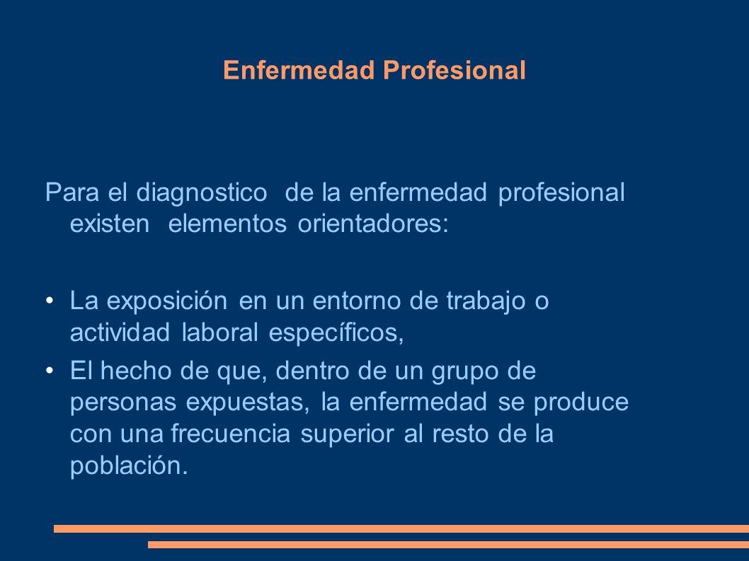Enfermedad Profesional Para el diagnostico de la enfermedad profesional existen elementos orientadores: La exposición en un entorno de trabajo o activ