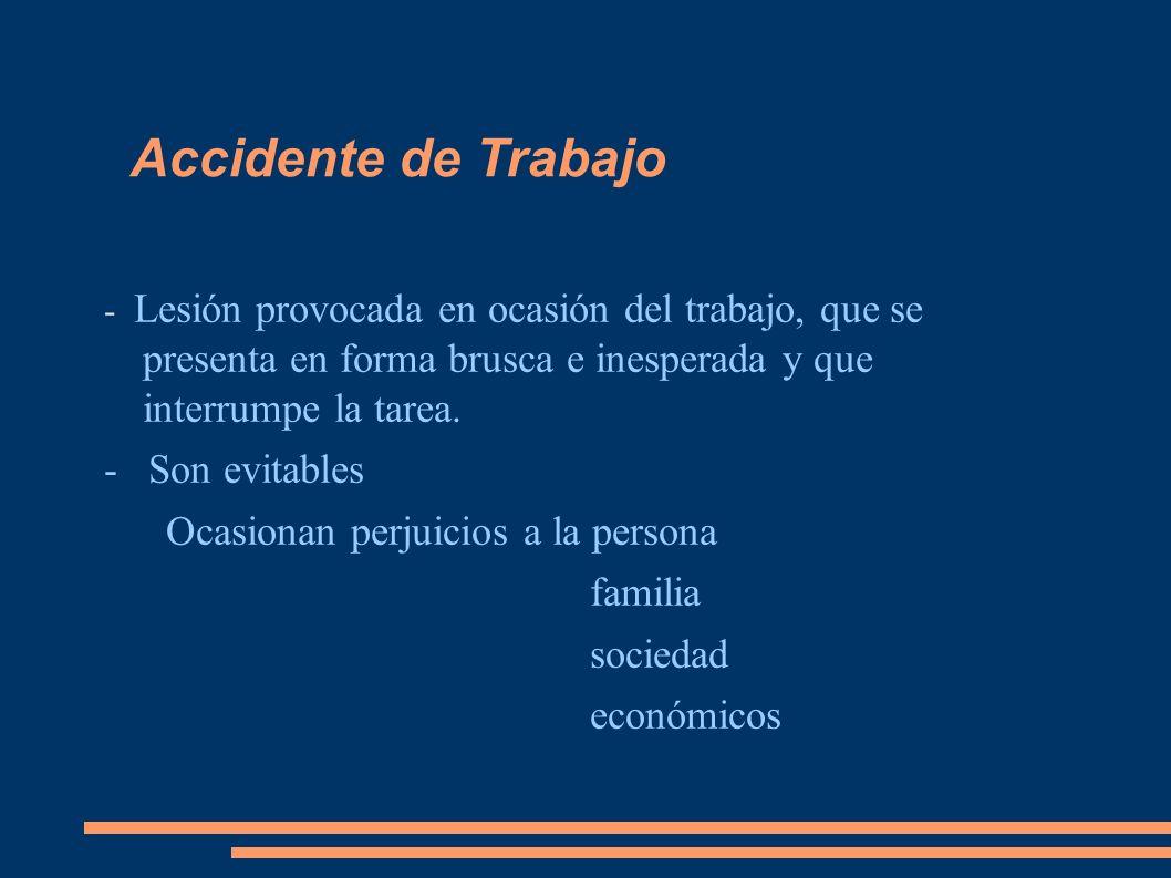 Accidente de Trabajo - Lesión provocada en ocasión del trabajo, que se presenta en forma brusca e inesperada y que interrumpe la tarea. - Son evitable