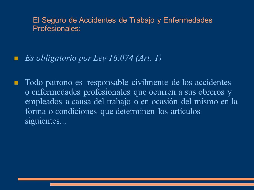 Es obligatorio por Ley 16.074 (Art. 1) Todo patrono es responsable civilmente de los accidentes o enfermedades profesionales que ocurren a sus obreros