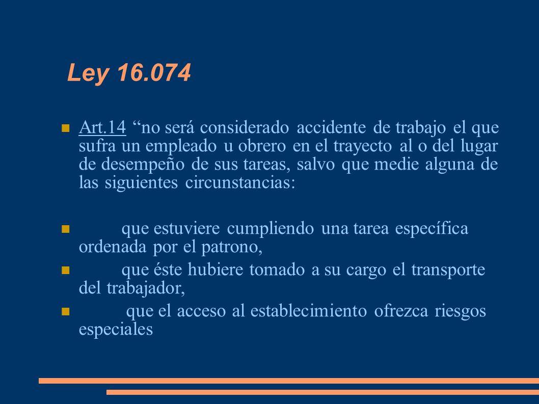 Ley 16.074 Art.14 no será considerado accidente de trabajo el que sufra un empleado u obrero en el trayecto al o del lugar de desempeño de sus tareas,