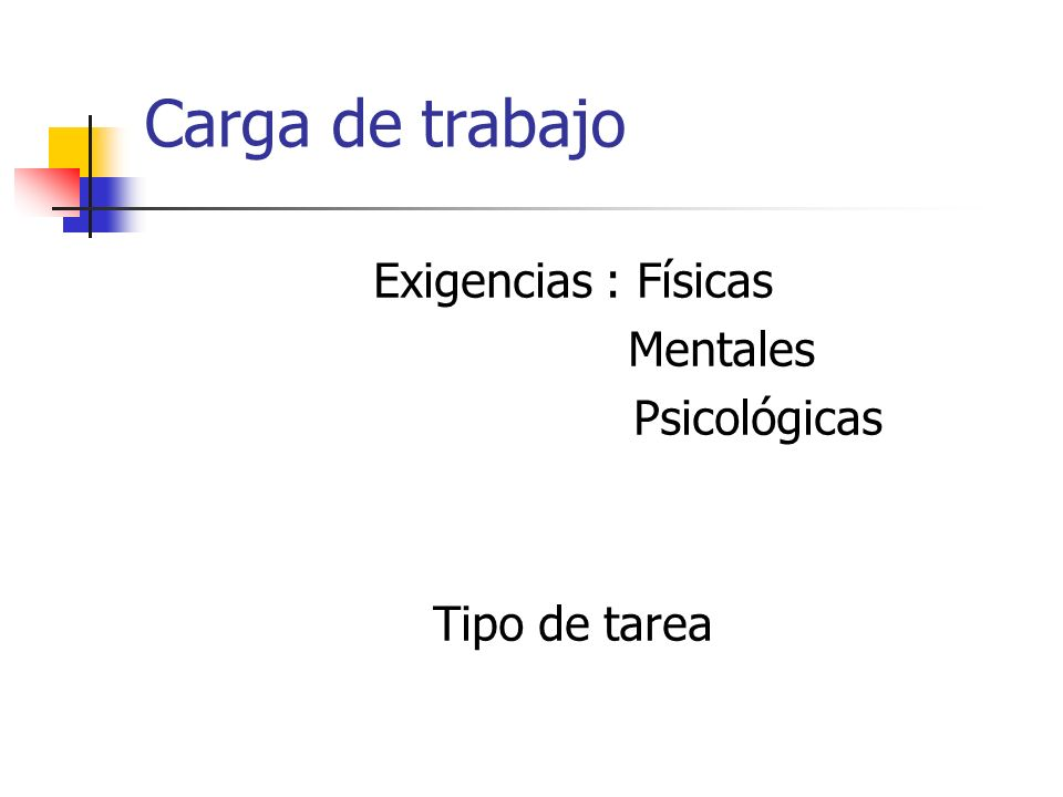 Carga de trabajo Exigencias : Físicas Mentales Psicológicas Tipo de tarea