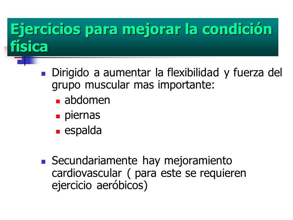Ejercicios para mejorar la condición física Dirigido a aumentar la flexibilidad y fuerza del grupo muscular mas importante: abdomen piernas espalda Se