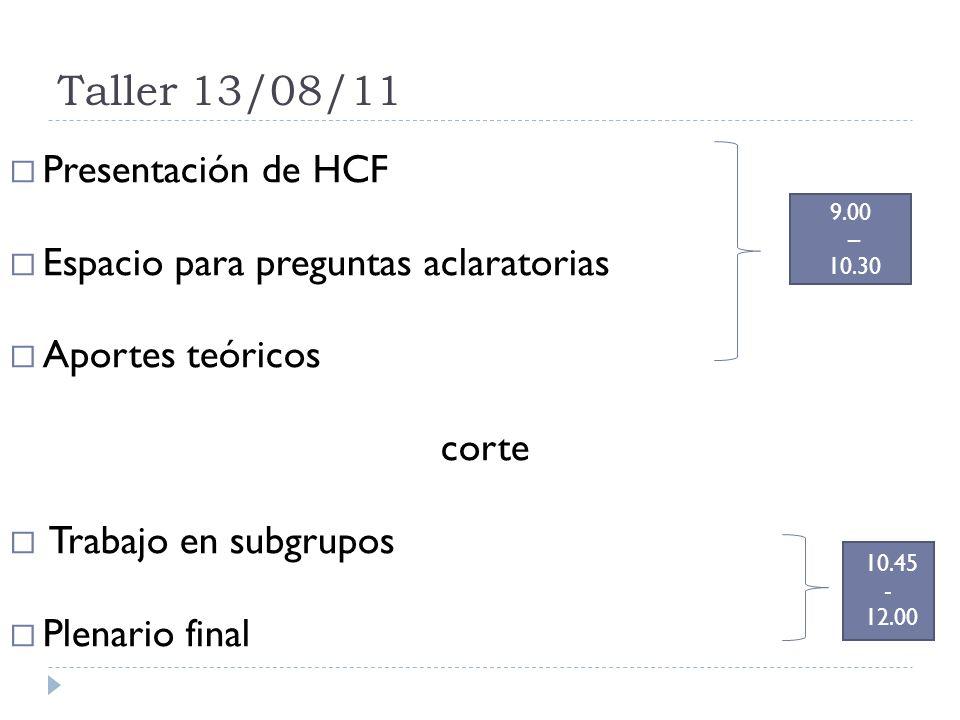 Taller 13/08/11 Presentación de HCF Espacio para preguntas aclaratorias Aportes teóricos corte Trabajo en subgrupos Plenario final 9.00 – 10.30 10.45