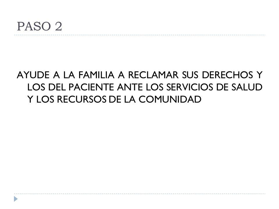 PASO 2 AYUDE A LA FAMILIA A RECLAMAR SUS DERECHOS Y LOS DEL PACIENTE ANTE LOS SERVICIOS DE SALUD Y LOS RECURSOS DE LA COMUNIDAD