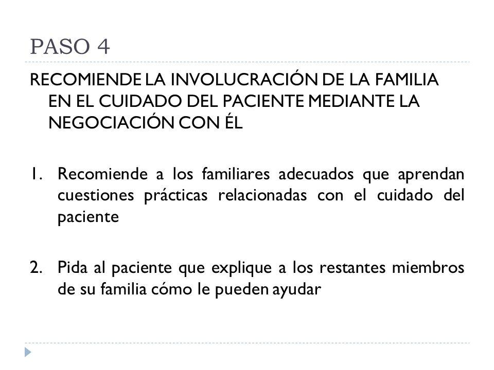PASO 4 RECOMIENDE LA INVOLUCRACIÓN DE LA FAMILIA EN EL CUIDADO DEL PACIENTE MEDIANTE LA NEGOCIACIÓN CON ÉL 1.Recomiende a los familiares adecuados que