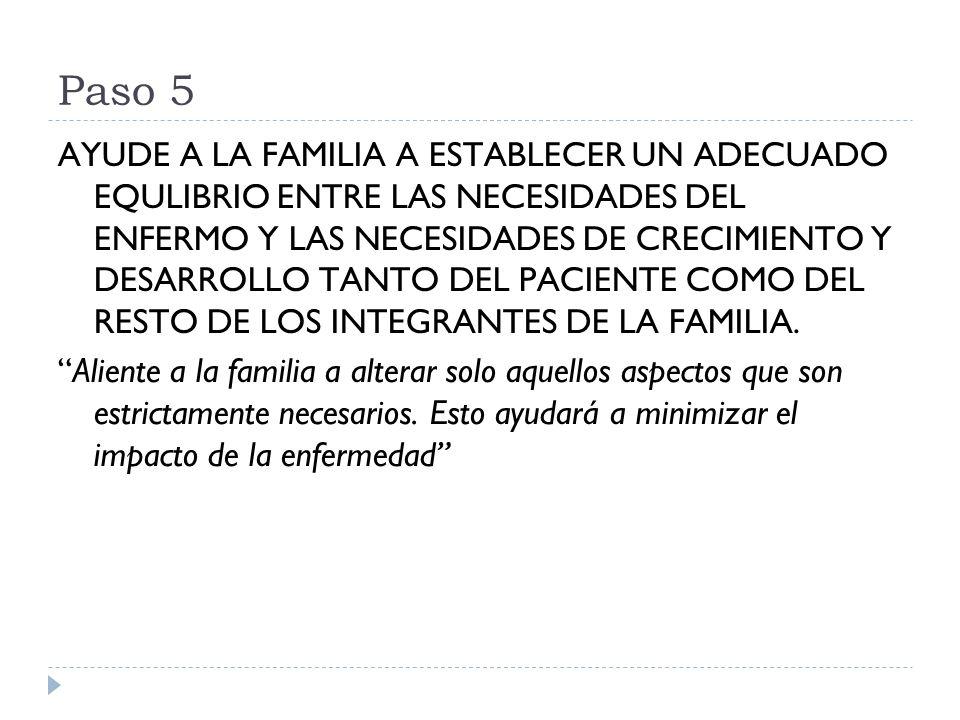 Paso 5 AYUDE A LA FAMILIA A ESTABLECER UN ADECUADO EQULIBRIO ENTRE LAS NECESIDADES DEL ENFERMO Y LAS NECESIDADES DE CRECIMIENTO Y DESARROLLO TANTO DEL