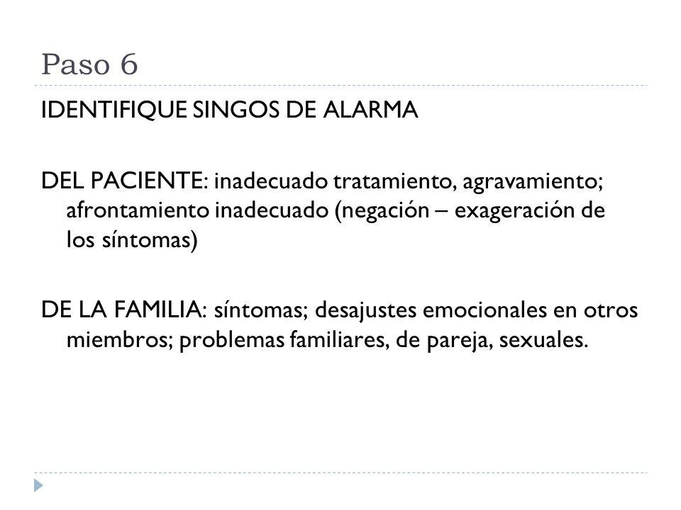 Paso 6 IDENTIFIQUE SINGOS DE ALARMA DEL PACIENTE: inadecuado tratamiento, agravamiento; afrontamiento inadecuado (negación – exageración de los síntom
