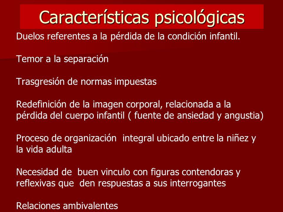 Características psicológicas Duelos referentes a la pérdida de la condición infantil. Temor a la separación Trasgresión de normas impuestas Redefinici