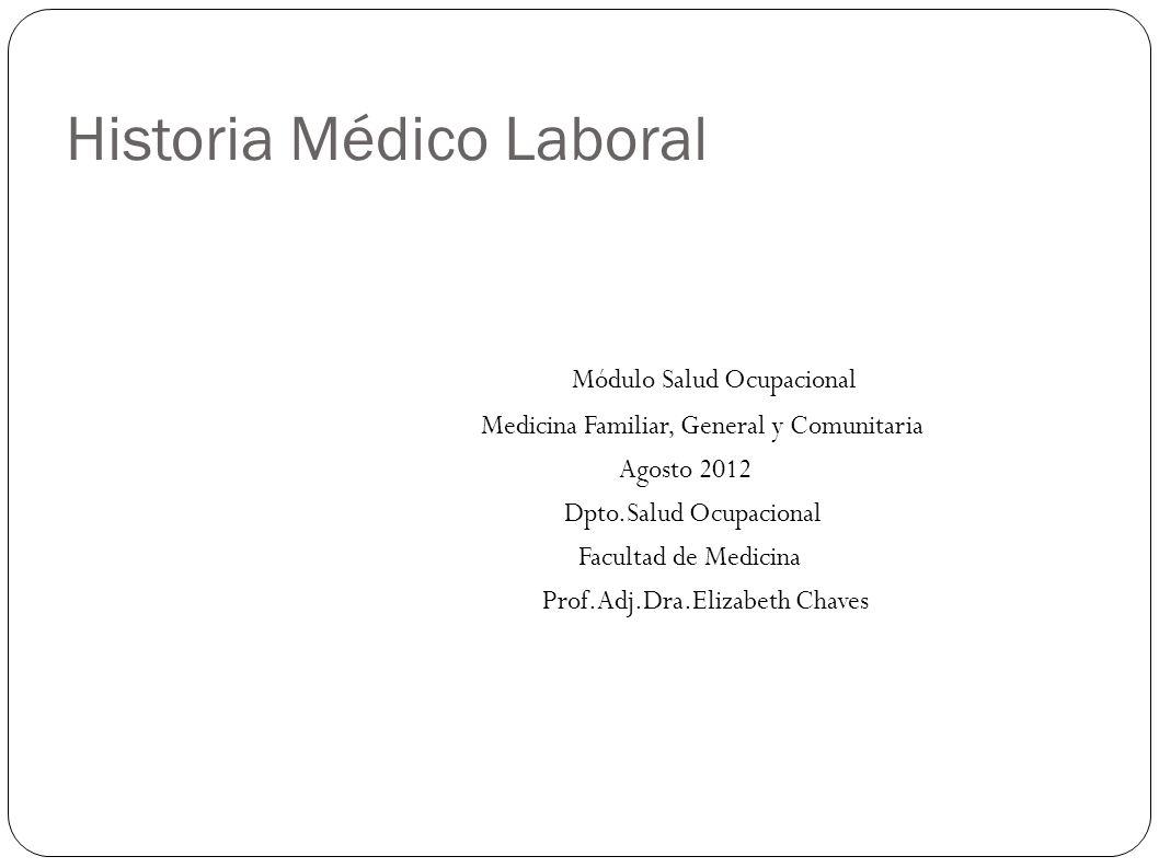 Historia Médico Laboral Módulo Salud Ocupacional Medicina Familiar, General y Comunitaria Agosto 2012 Dpto.Salud Ocupacional Facultad de Medicina Prof
