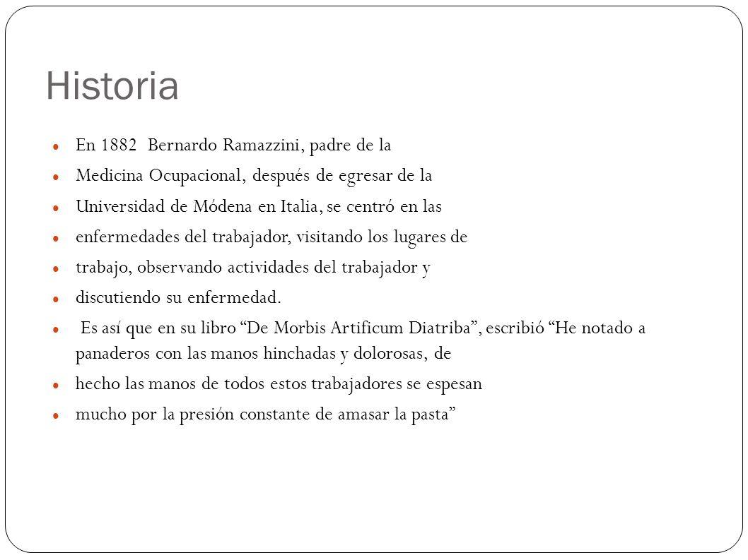 Historia En 1882 Bernardo Ramazzini, padre de la Medicina Ocupacional, después de egresar de la Universidad de Módena en Italia, se centró en las enfermedades del trabajador, visitando los lugares de trabajo, observando actividades del trabajador y discutiendo su enfermedad.