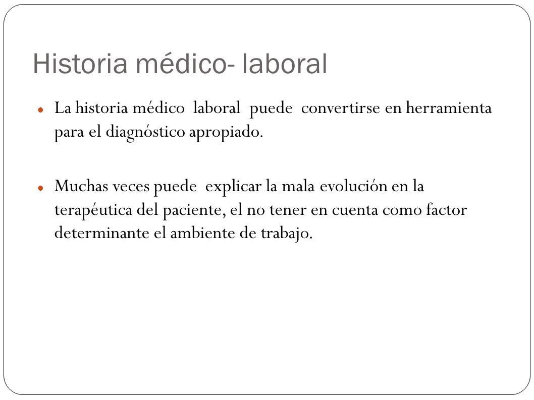 Historia médico- laboral La historia médico laboral puede convertirse en herramienta para el diagnóstico apropiado. Muchas veces puede explicar la mal