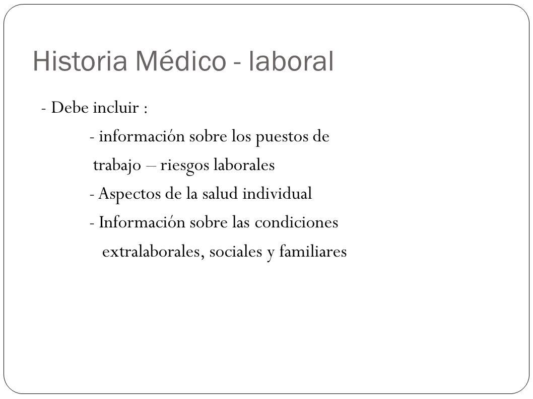 Historia Médico- Laboral - Sirve como fuente de información para determinar acciones de prevención y promoción de salud - Medidas tanto a nivel individual como colectivo - Mantener un conocimiento actualizado de las condiciones de trabajo y de su repercusión en la salud - las causas de incapacidad laboral