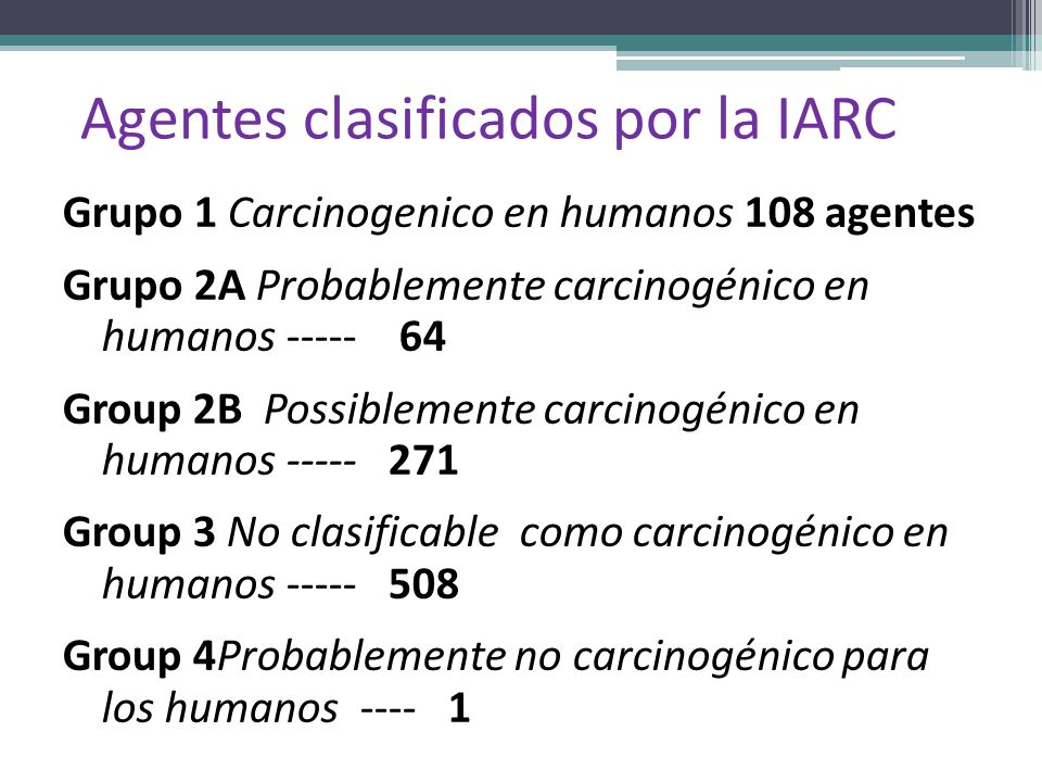 Agentes clasificados por la IARC Grupo 1 Carcinogenico en humanos 108 agentes Grupo 2A Probablemente carcinogénico en humanos ----- 64 Group 2B Possib