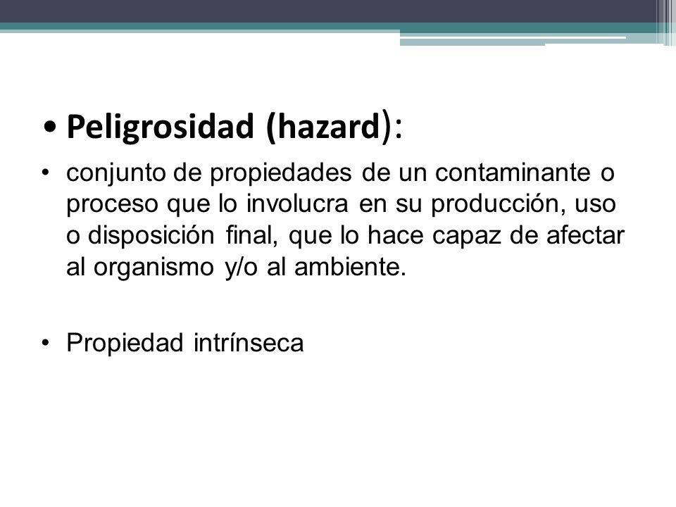 Peligrosidad (hazard ): conjunto de propiedades de un contaminante o proceso que lo involucra en su producción, uso o disposición final, que lo hace c