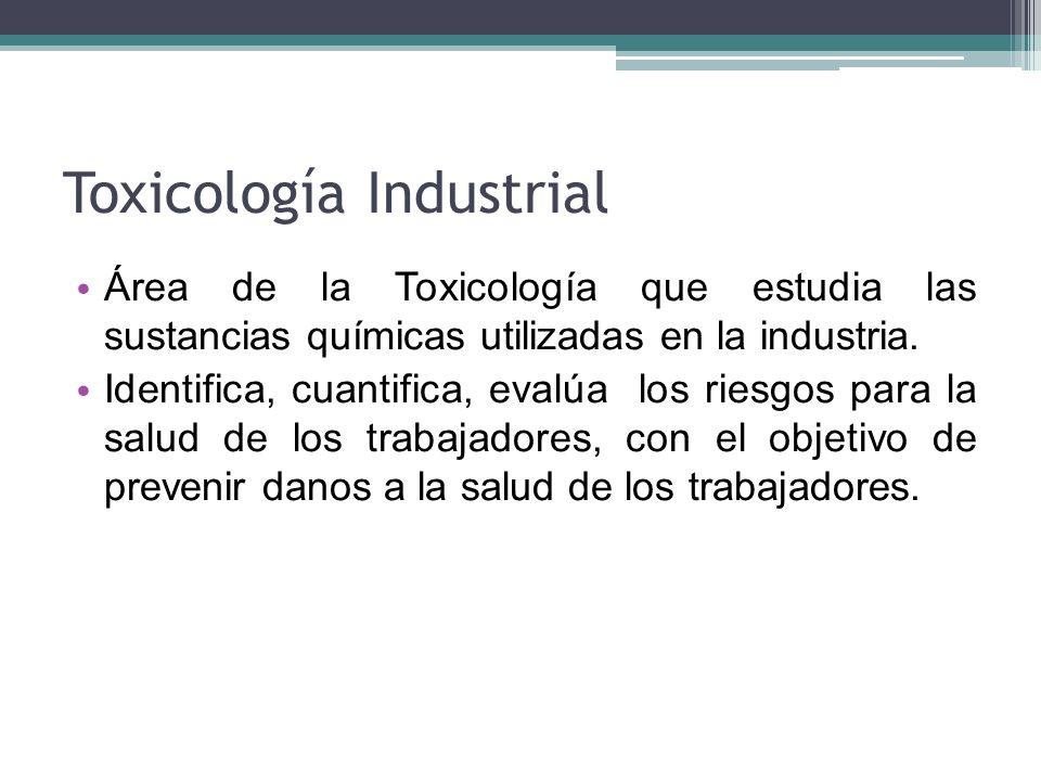 Toxicología Industrial Área de la Toxicología que estudia las sustancias químicas utilizadas en la industria. Identifica, cuantifica, evalúa los riesg