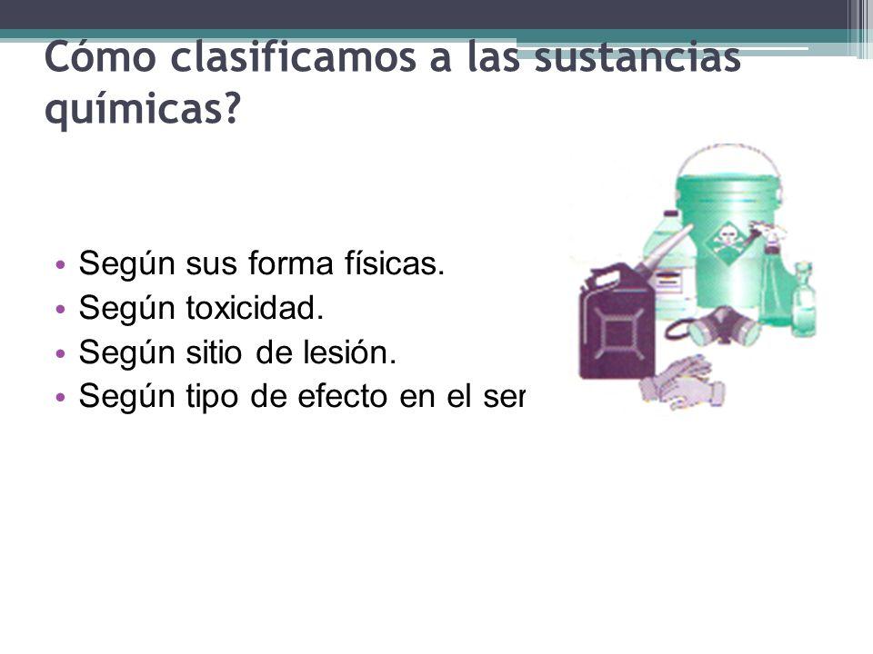 Cómo clasificamos a las sustancias químicas? Según sus forma físicas. Según toxicidad. Según sitio de lesión. Según tipo de efecto en el ser humano.