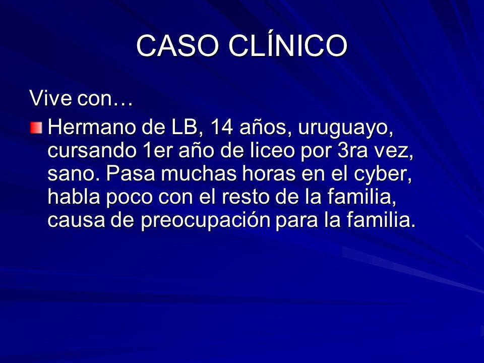 CASO CLÍNICO Vive con… Hermano de LB, 14 años, uruguayo, cursando 1er año de liceo por 3ra vez, sano. Pasa muchas horas en el cyber, habla poco con el