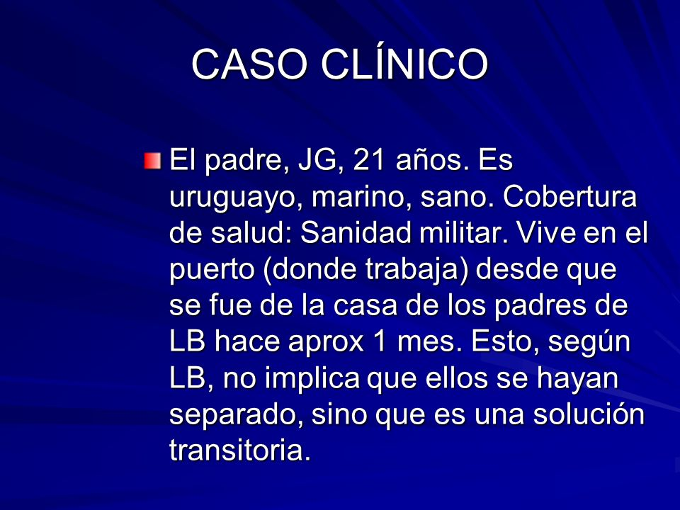 CASO CLÍNICO El padre, JG, 21 años. Es uruguayo, marino, sano. Cobertura de salud: Sanidad militar. Vive en el puerto (donde trabaja) desde que se fue