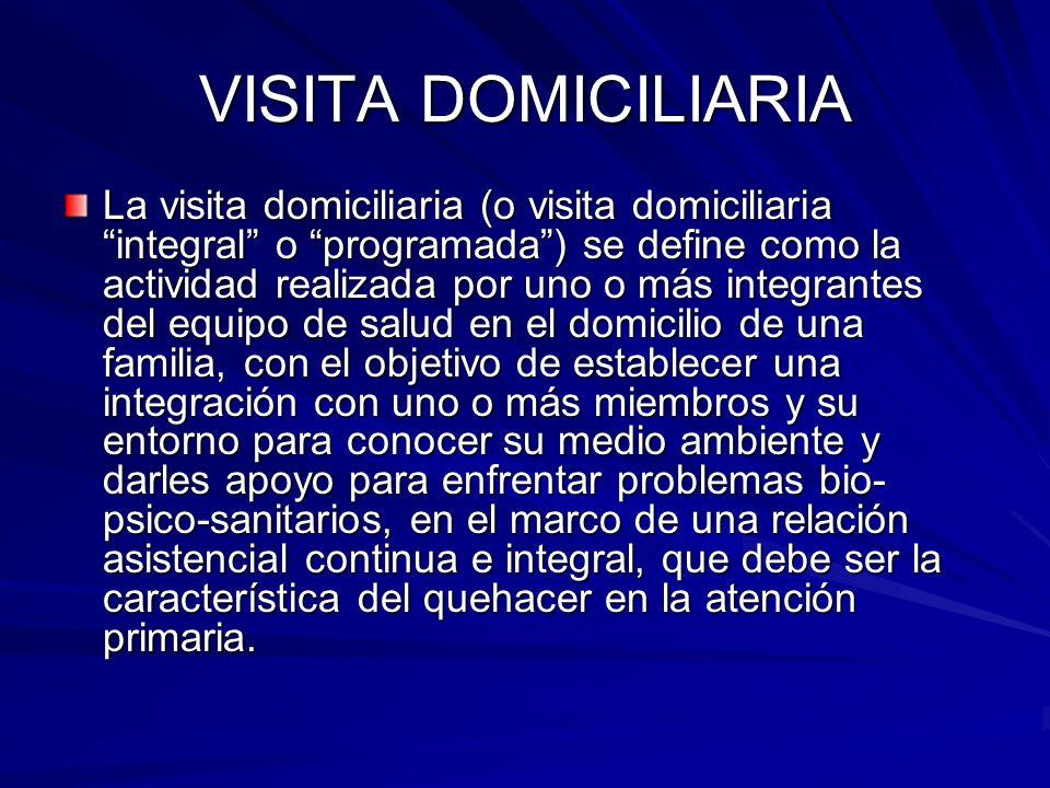 VISITA DOMICILIARIA La visita domiciliaria (o visita domiciliaria integral o programada) se define como la actividad realizada por uno o más integrant