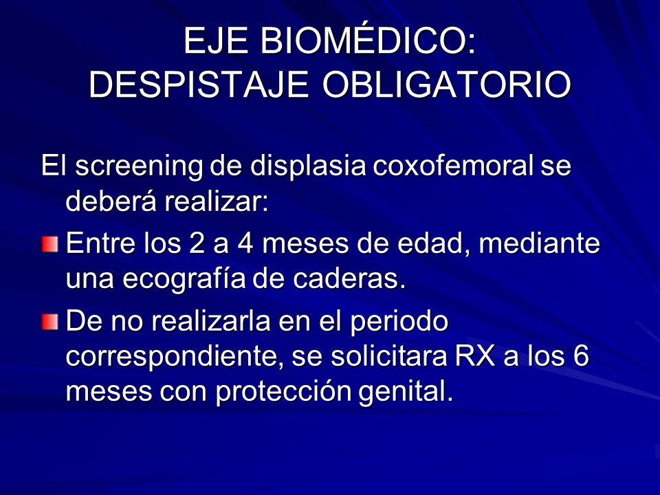 EJE BIOMÉDICO: DESPISTAJE OBLIGATORIO El screening de displasia coxofemoral se deberá realizar: Entre los 2 a 4 meses de edad, mediante una ecografía