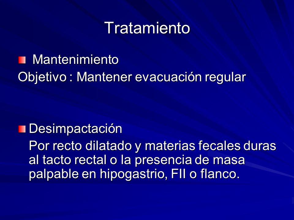 Tratamiento Mantenimiento Mantenimiento Objetivo : Mantener evacuación regular Desimpactación Por recto dilatado y materias fecales duras al tacto rec