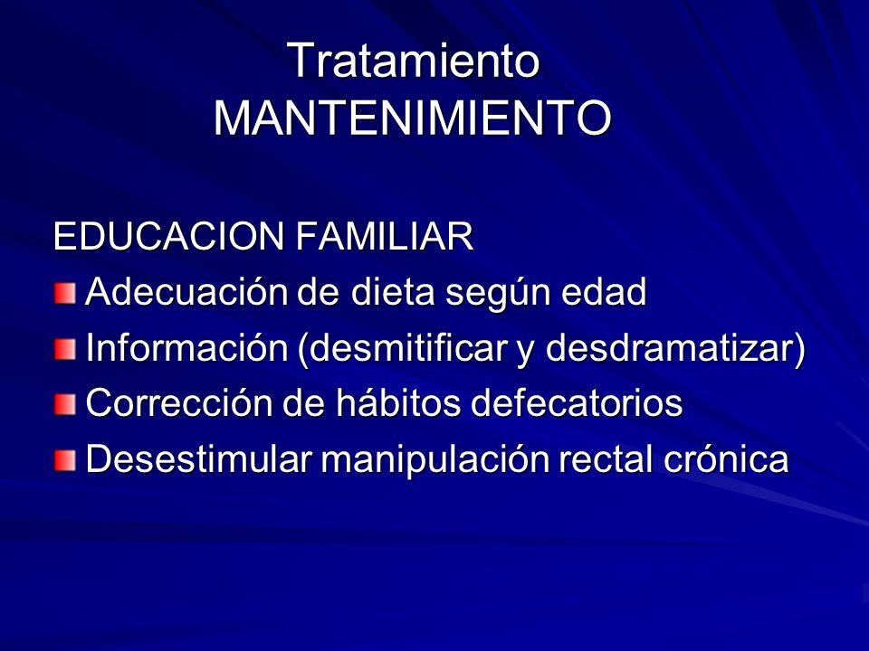 Tratamiento MANTENIMIENTO EDUCACION FAMILIAR Adecuación de dieta según edad Información (desmitificar y desdramatizar) Corrección de hábitos defecator
