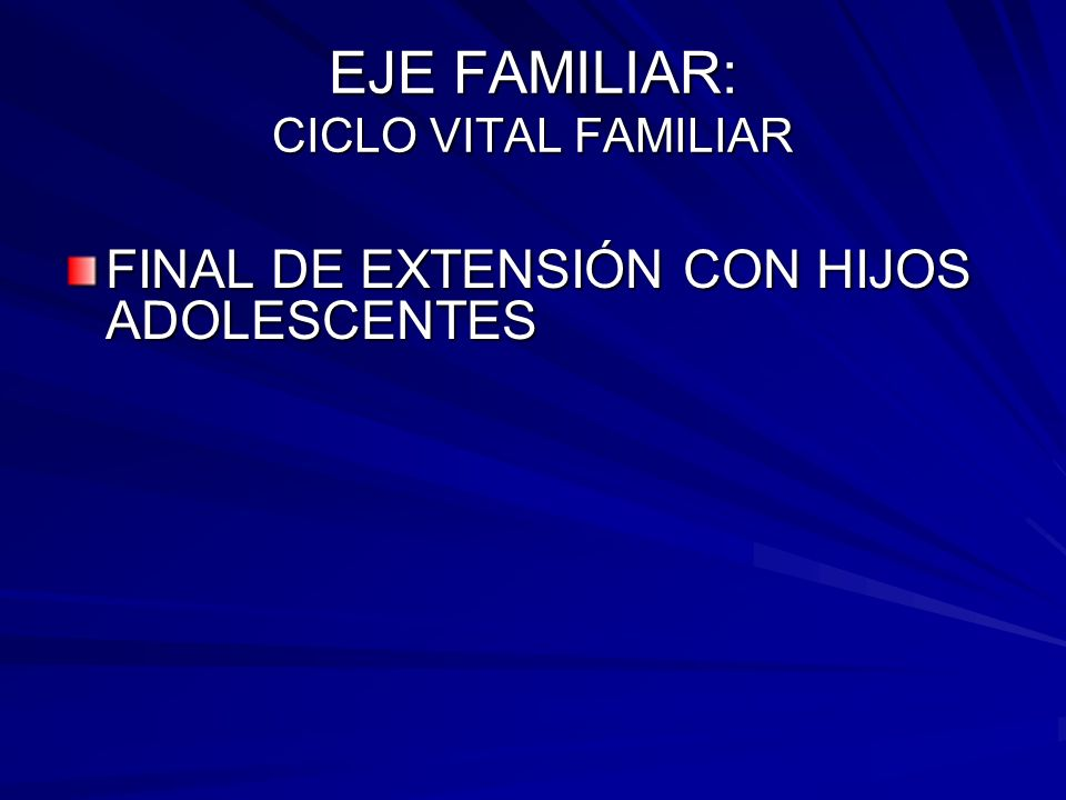 EJE FAMILIAR: CICLO VITAL FAMILIAR FINAL DE EXTENSIÓN CON HIJOS ADOLESCENTES