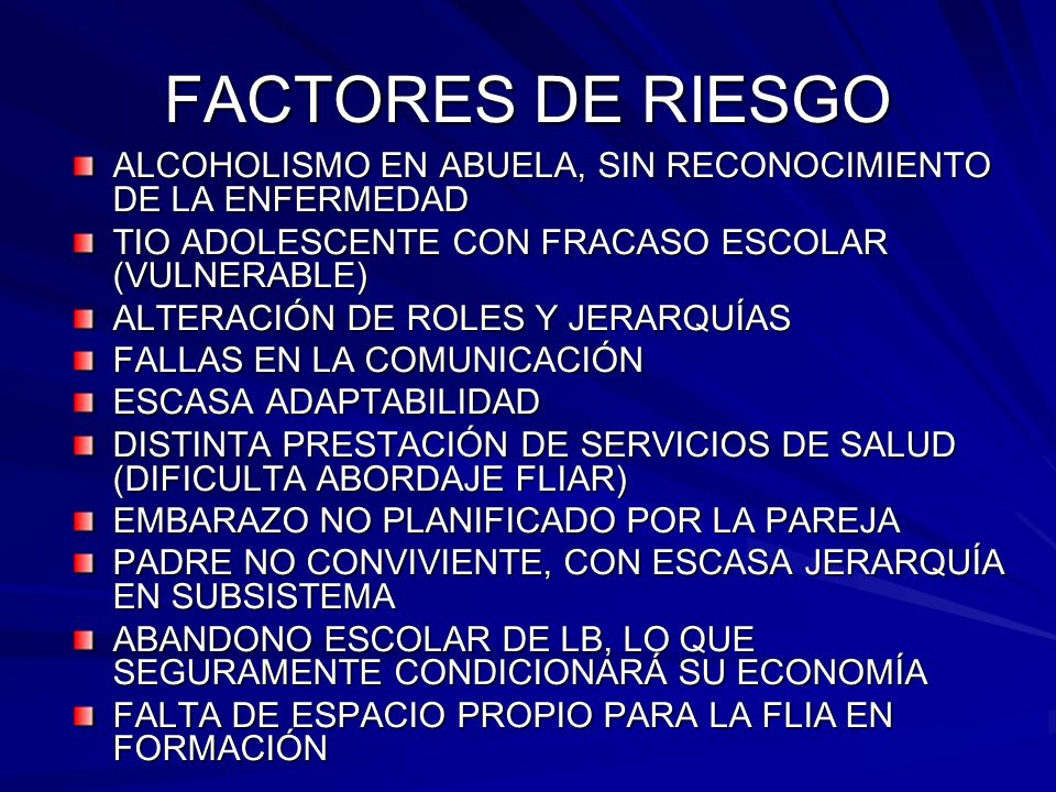 FACTORES DE RIESGO ALCOHOLISMO EN ABUELA, SIN RECONOCIMIENTO DE LA ENFERMEDAD TIO ADOLESCENTE CON FRACASO ESCOLAR (VULNERABLE) ALTERACIÓN DE ROLES Y J