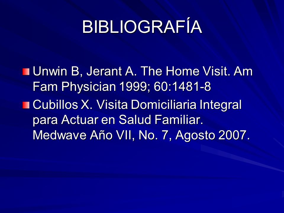 BIBLIOGRAFÍA Unwin B, Jerant A. The Home Visit. Am Fam Physician 1999; 60:1481-8 Cubillos X. Visita Domiciliaria Integral para Actuar en Salud Familia