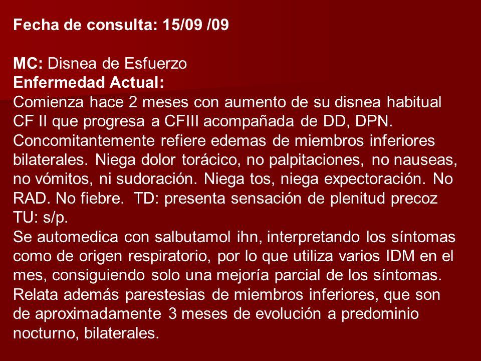 Fecha de consulta: 15/09 /09 MC: Disnea de Esfuerzo Enfermedad Actual: Comienza hace 2 meses con aumento de su disnea habitual CF II que progresa a CFIII acompañada de DD, DPN.