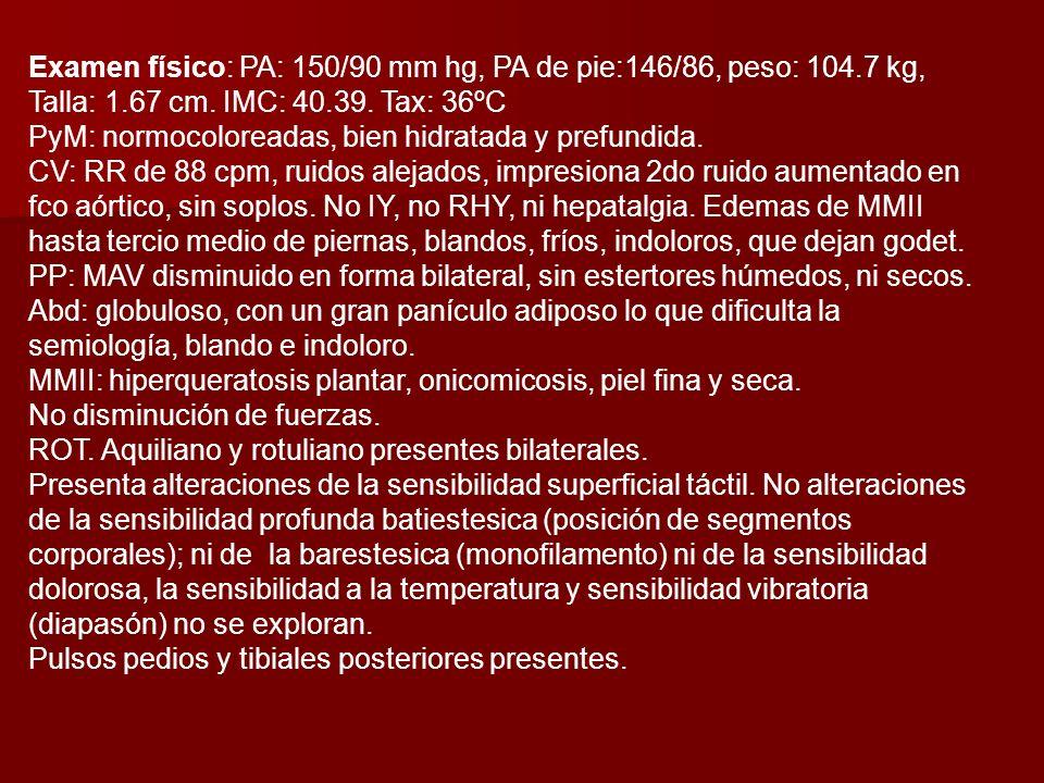 Examen físico: PA: 150/90 mm hg, PA de pie:146/86, peso: 104.7 kg, Talla: 1.67 cm.