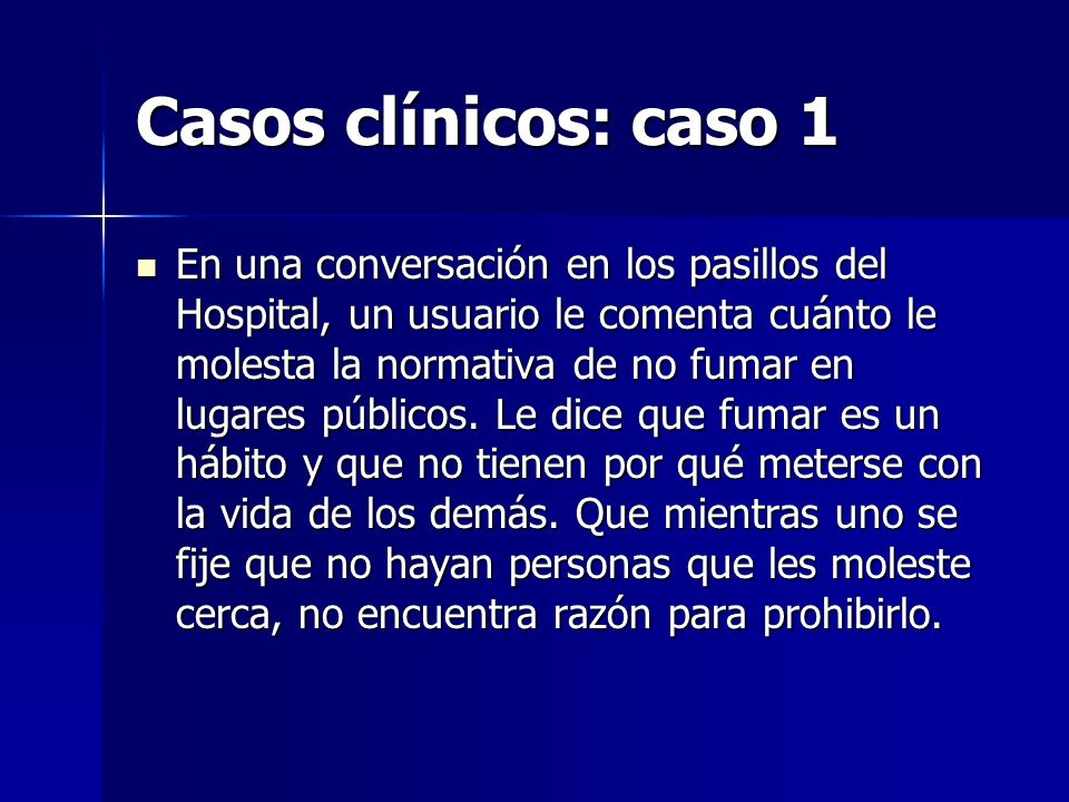 Casos clínicos: caso 1 En una conversación en los pasillos del Hospital, un usuario le comenta cuánto le molesta la normativa de no fumar en lugares p