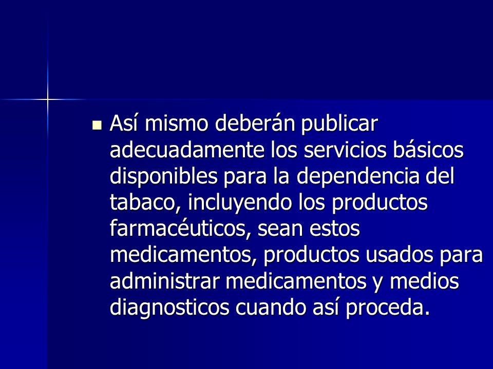 Así mismo deberán publicar adecuadamente los servicios básicos disponibles para la dependencia del tabaco, incluyendo los productos farmacéuticos, sea