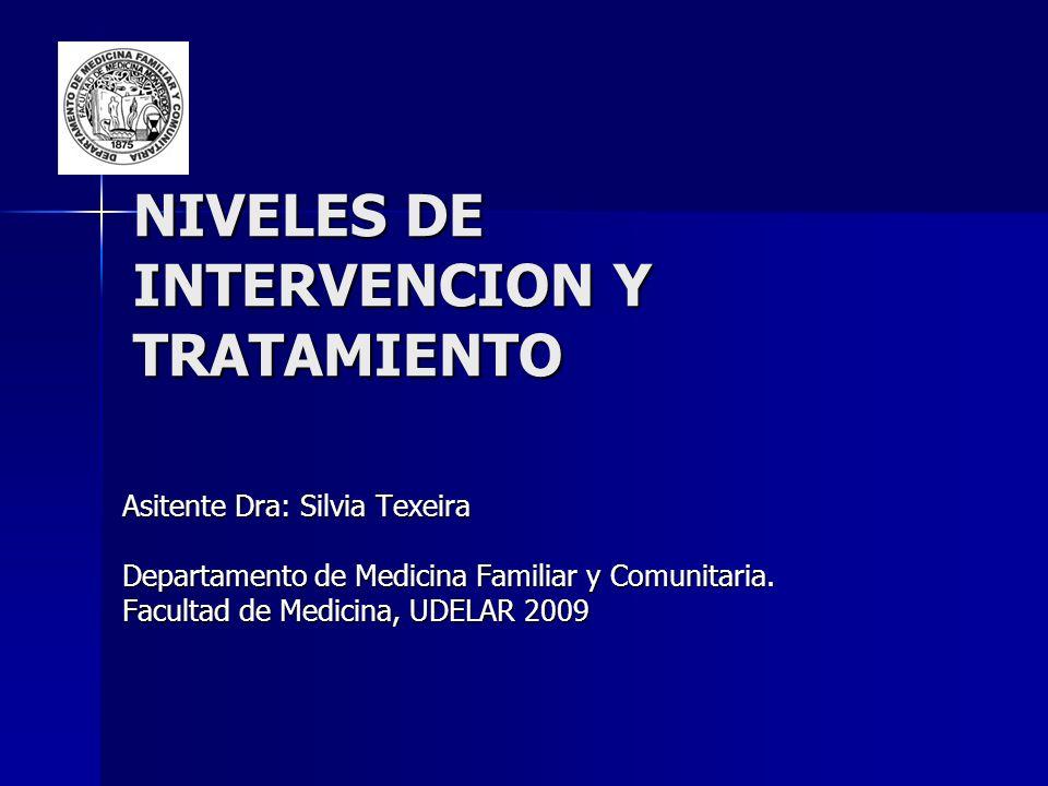 NIVELES DE INTERVENCION Y TRATAMIENTO Asitente Dra: Silvia Texeira Departamento de Medicina Familiar y Comunitaria. Facultad de Medicina, UDELAR 2009