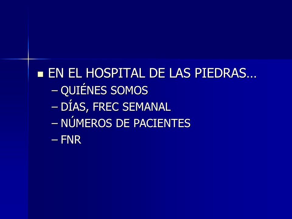 EN EL HOSPITAL DE LAS PIEDRAS… EN EL HOSPITAL DE LAS PIEDRAS… –QUIÉNES SOMOS –DÍAS, FREC SEMANAL –NÚMEROS DE PACIENTES –FNR