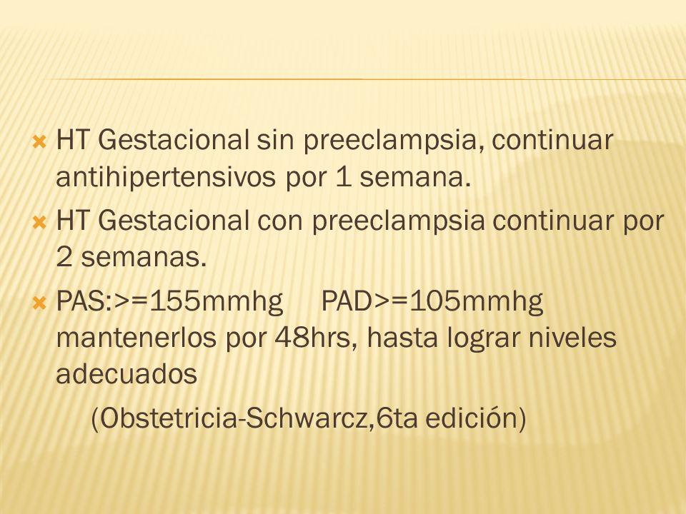 HT Gestacional sin preeclampsia, continuar antihipertensivos por 1 semana. HT Gestacional con preeclampsia continuar por 2 semanas. PAS:>=155mmhg PAD>