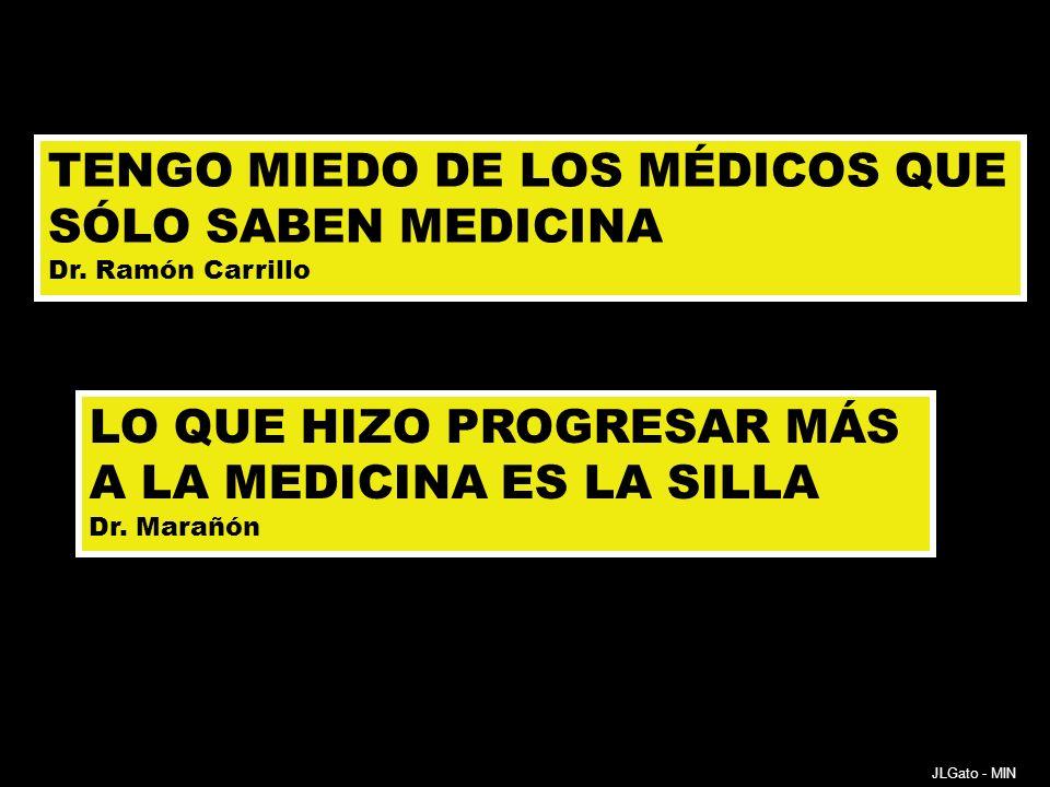 TENGO MIEDO DE LOS MÉDICOS QUE SÓLO SABEN MEDICINA Dr. Ramón Carrillo LO QUE HIZO PROGRESAR MÁS A LA MEDICINA ES LA SILLA Dr. Marañón JLGato - MIN